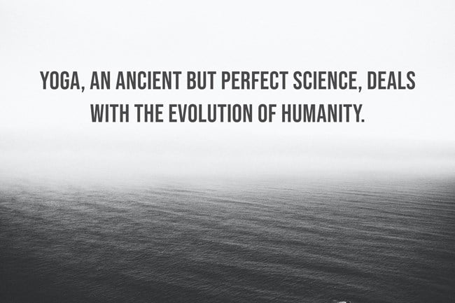Yoga, an ancient but perfect science, deals with the evolution of humanity.